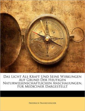 Das Licht Als Kraft Und Seine Wirkungen Auf Grund Der Heutigen Naturwissenschaftlichen Anschauungen, F R Mediciner Dargestellt