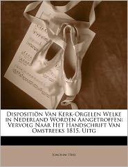 Dispositi N Van Kerk-Orgelen Welke in Nederland Worden Aangetroffen: Vervolg Naar Het Handschrift Van Omstreeks 1815, Uitg - Joachim Hess