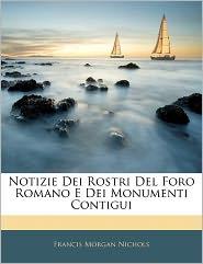 Notizie Dei Rostri Del Foro Romano E Dei Monumenti Contigui - Francis Morgan Nichols