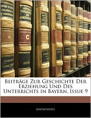 Beitr Ge Zur Geschichte Der Erziehung Und Des Unterrichts In Bayern, Issue 9