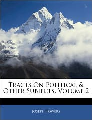Tracts On Political & Other Subjects, Volume 2 - Joseph Towers