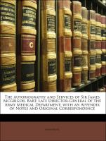 The Autobiography and Services of Sir James Mcgrigor, Bart: Late Director-General of the Army Medical Department; with an Appendix of Notes and Original Correspondence