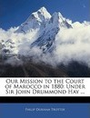 Our Mission to the Court of Marocco in 1880 - Philip Durham Trotter