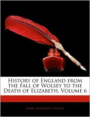 History Of England From The Fall Of Wolsey To The Death Of Elizabeth, Volume 6 - James Anthony Froude