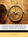 The Practical Gold-Worker, Or, the Goldsmith's and Jeweller's Instructor in the Art of Alloying, Melting, Reducing, Colouring, Collecting, and Refining ... - George Edward Gee