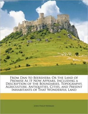 From Dan to Beersheba: Or the Land of Promise As It Now Appears, Including a Description of the Boundaries, Topography, Agriculture, Antiquities, Cities, and Present Inhabitants of That Wonderful Land - John Philip Newman