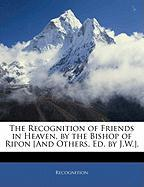 The Recognition of Friends in Heaven, by the Bishop of Ripon [And Others, Ed. by J.W.].