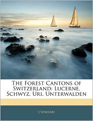 The Forest Cantons Of Switzerland - J Sowerby