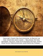 Trevor's Taxes on Succession: A Digest of the Statutes and Cases ... Relating to the Probate, Legacy, and Succession Duties; With Practical Observat