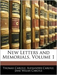 New Letters And Memorials, Volume 1 - Thomas Carlyle, Alexander Carlyle, Jane Welsh Carlyle