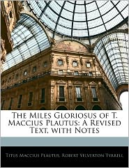 The Miles Gloriosus Of T. Maccius Plautus - Titus Maccius Plautus, Robert Yelverton Tyrrell