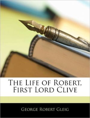 The Life Of Robert, First Lord Clive - George Robert Gleig