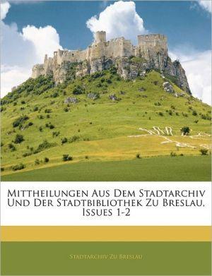 Mittheilungen Aus Dem Stadtarchiv Und Der Stadtbibliothek Zu Breslau, Issues 1-2