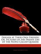 Friends at Their Own Fireside: Or, Pictures of the Private Life of the People Called Quakers