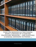 Essay on Apostolical Succession: Being a Defense of a Genuine Protestant Ministry; ... and Supplying a General Antidote to Popery ...