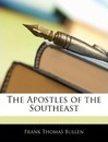 The Apostles of the Southeast - Frank Thomas Bullen