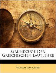 Grundz Ge Der Griechischen Lautlehre - Wilhelm Von Christ