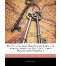 The Theory and Practice of Absolute Measurements in Electricity and Magnetism, Volume 1 - Andrew Gray   D.D