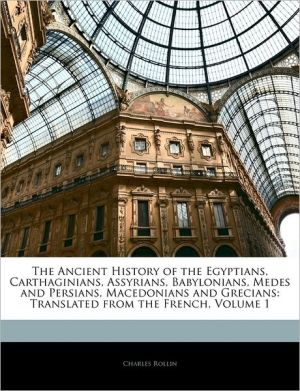 The Ancient History Of The Egyptians, Carthaginians, Assyrians, Babylonians, Medes And Persians, Macedonians And Grecians - Charles Rollin