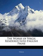 The Works of Virgil Rendered Into English Prose