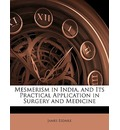 Mesmerism in India, and Its Practical Application in Surgery and Medicine - James Esdaile