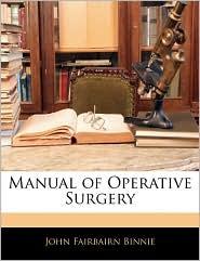 Manual Of Operative Surgery - John Fairbairn Binnie