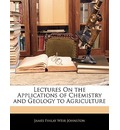 Lectures on the Applications of Chemistry and Geology to Agriculture - James Finlay Weir Johnston