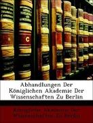 Königliche Akademie der Wissenschaften zu Berlin: Abhandlungen Der Königlichen Akademie Der Wissenschaften Zu Berlin