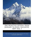The Monthly Review, from January to April Inclusive. 1839. Vol. I - Monthly Review from January to The Monthly Review from January to April