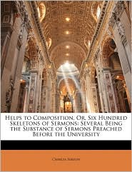 Helps To Composition, Or, Six Hundred Skeletons Of Sermons - Charles Simeon