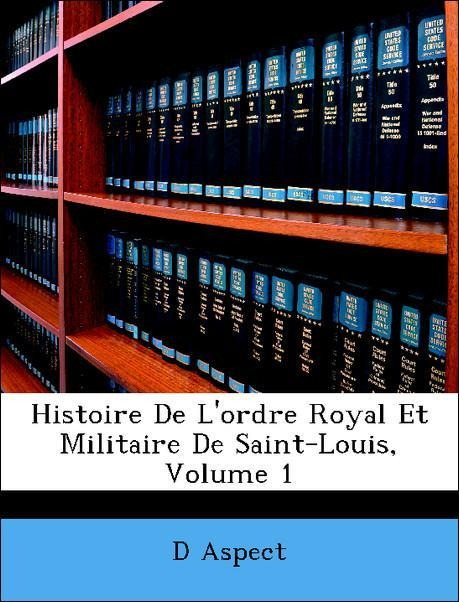 Histoire De L´ordre Royal Et Militaire De Saint-Louis, Volume 1 als Taschenbuch von D Aspect - Nabu Press