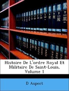 Aspect, D´: Histoire De L´ordre Royal Et Militaire De Saint-Louis, Volume 1