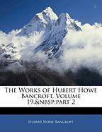 The Works of Hubert Howe Bancroft, Volume 19, Part 2