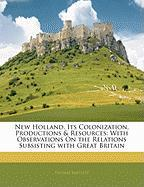 New Holland, Its Colonization, Productions & Resources: With Observations on the Relations Subsisting with Great Britain