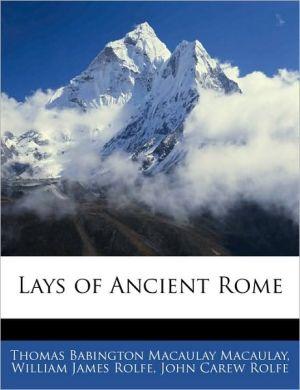 Lays Of Ancient Rome - Thomas Babington Macaulay, William James Rolfe, John Carew Rolfe