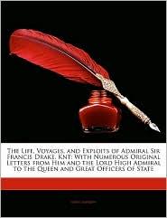 The Life, Voyages, And Exploits Of Admiral Sir Francis Drake, Knt - John Barrow
