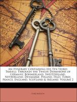 An Itinerary Containing His Ten Yeeres Travell: Through the Twelve Dominions of Germany, Bohmerland, Sweitzerland, Netherland, Denmarke, Poland, Italy, Turky, France, England, Scotland & Ireland, Volume 2
