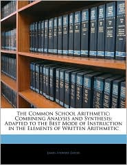 The Common School Arithmetic: Combining Analysis and Synthesis; Adapted to the Best Mode of Instruction in the Elements of Written Arithmetic - James Stewart Eaton
