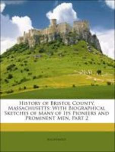 History of Bristol County, Massachusetts: With Biographical Sketches of Many of Its Pioneers and Prominent Men, Part 2 als Taschenbuch von Anonymous - Nabu Press