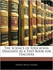 The Science Of Education Designed As A Text-Book For Teachers - Francis Bolles Palmer
