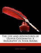 The Life and Adventures of Oliver Goldsmith the Life and Adventures of Oliver Goldsmith: A Biography in Four Books a Biography in Four Books