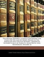 The Mining Reports: A Series Containing the Cases On the Law of Mines Found in the American and English Reports, Arranged Alphabetically by Subjects, with Notes and References, Volume 12