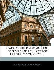 Catalogue Raisonne De L'Oeuvre De Feu George Frederic Schmidt. - Auguste Guillaume Crayen