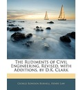 The Rudiments of Civil Engineering, Revised, with Additions, by D.K. Clark - George Rowdon Burnell