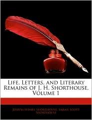 Life, Letters, And Literary Remains Of J.H. Shorthouse, Volume 1 - Joseph Henry Shorthouse, Sarah Scott Shorthouse
