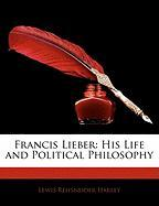 Francis Lieber: His Life and Political Philosophy