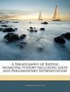 A Bibliography of British Municipal History Including Gilds and Parliamentary Representation - Charles Gross
