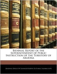 Biennial Report Of The Superintendent Of Public Instruction Of The Territory Of Arizona - Arizona. Office Of Superintendent Of Pub