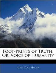 Foot-Prints Of Truth; Or, Voice Of Humanity - John Cole Hagen