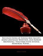 Recollections of Louisa May Alcott, John Greenleaf Whittier, and Robert Browning: Together with Several Memorial Poems ...